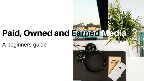 Beginners guide: Paid, Owned and Earned Media